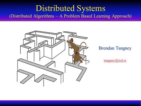 Distributed Systems Distributed Algorithms 1 Brendan Tangney Distributed Systems (Distributed Algorithms – A Problem Based Learning Approach)