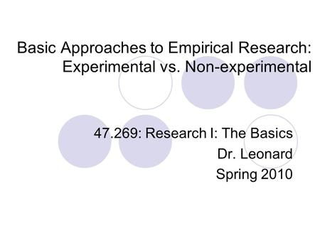 Basic Approaches to Empirical Research: Experimental vs. Non-experimental 47.269: Research I: The Basics Dr. Leonard Spring 2010.