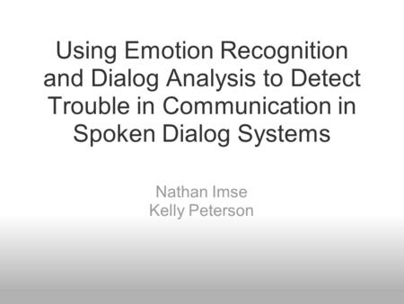 Using Emotion Recognition and Dialog Analysis to Detect Trouble in Communication in Spoken Dialog Systems Nathan Imse Kelly Peterson.