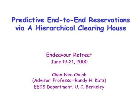 Predictive End-to-End Reservations via A Hierarchical Clearing House Endeavour Retreat June 19-21, 2000 Chen-Nee Chuah (Advisor: Professor Randy H. Katz)