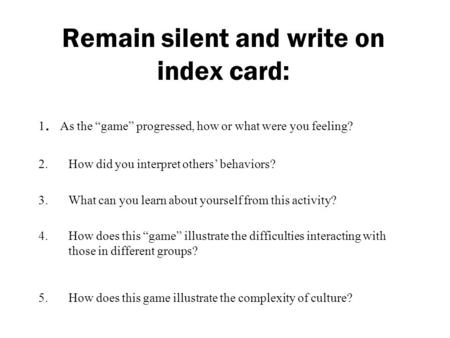 "Remain silent and write on index card: 1. As the ""game"" progressed, how or what were you feeling? 2.How did you interpret others' behaviors? 3.What can."