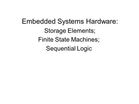 Embedded Systems Hardware: Storage Elements; Finite State Machines; Sequential Logic.