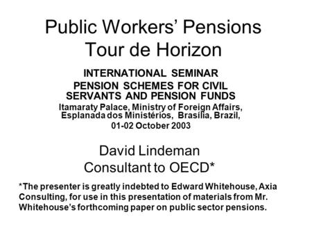 Public Workers' Pensions Tour de Horizon INTERNATIONAL SEMINAR PENSION SCHEMES FOR CIVIL SERVANTS AND PENSION FUNDS Itamaraty Palace, Ministry of Foreign.