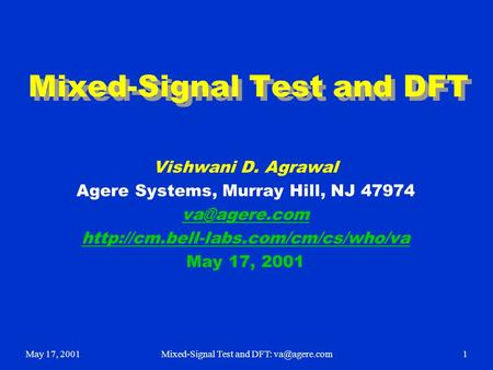 May 17, 2001Mixed-Signal Test and DFT: Mixed-Signal Test and DFT Vishwani D. Agrawal Agere Systems, Murray Hill, NJ 47974