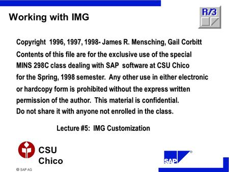  SAP AG CSU Chico Working with IMG Copyright 1996, 1997, 1998- James R. Mensching, Gail Corbitt Contents of this file are for the exclusive use of the.