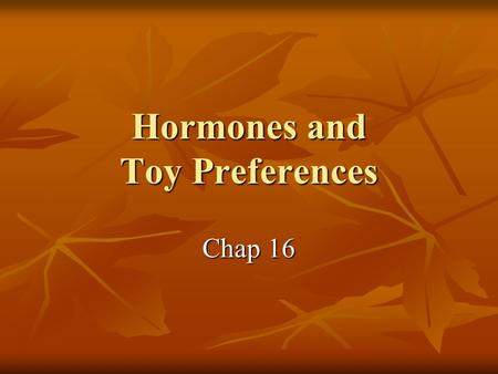 Hormones and Toy Preferences Chap 16. 緒論 Congenital Adrenal Hyperplasia (CAH) exposed to high levels of androgen in prenatal and early postnatal Toy Preference.