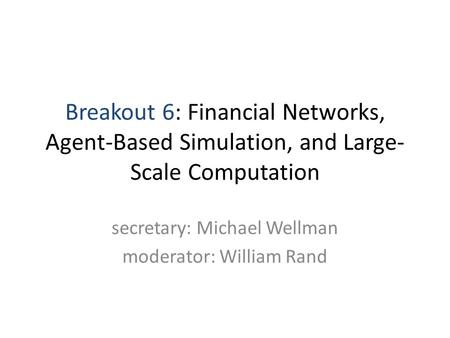 Breakout 6: Financial Networks, Agent-Based Simulation, and Large- Scale Computation secretary: Michael Wellman moderator: William Rand.
