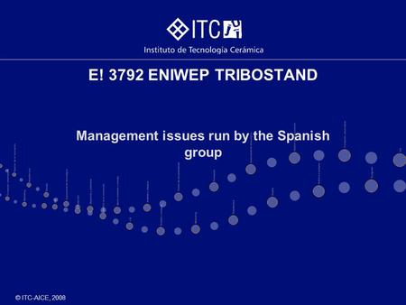 © ITC-AICE, 2008 E! 3792 ENIWEP TRIBOSTAND Management issues run by the Spanish group.