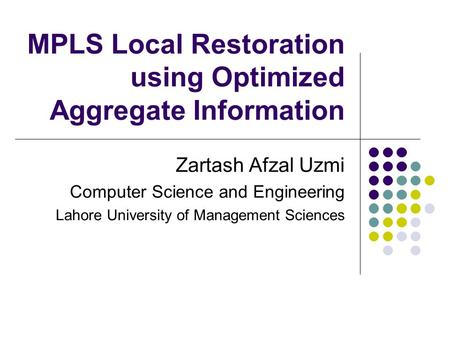 MPLS Local Restoration using Optimized Aggregate Information Zartash Afzal Uzmi Computer Science and Engineering Lahore University of Management Sciences.