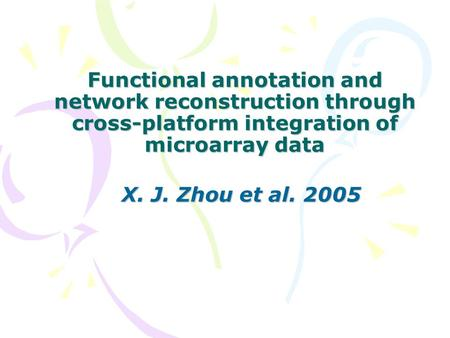 Functional annotation and network reconstruction through cross-platform integration of microarray data X. J. Zhou et al. 2005.