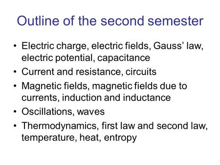 Outline of the second semester Electric charge, electric fields, Gauss' law, electric potential, capacitance Current and resistance, circuits Magnetic.
