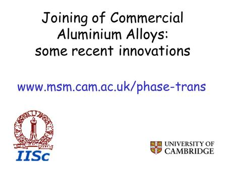 Joining of Commercial Aluminium Alloys: some recent innovations www.msm.cam.ac.uk/phase-trans.