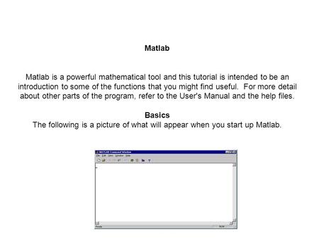 Matlab Matlab is a powerful mathematical tool and this tutorial is intended to be an introduction to some of the functions that you might find useful.
