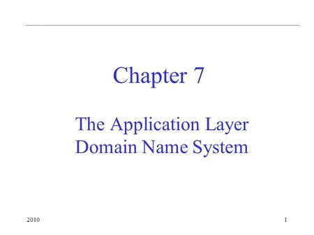 20101 The Application Layer Domain Name System Chapter 7.