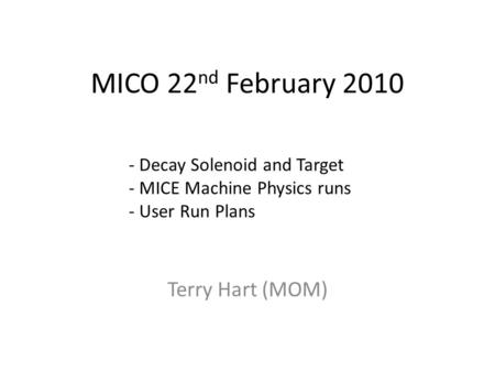 MICO 22 nd February 2010 Terry Hart (MOM) - Decay Solenoid and Target - MICE Machine Physics runs - User Run Plans.