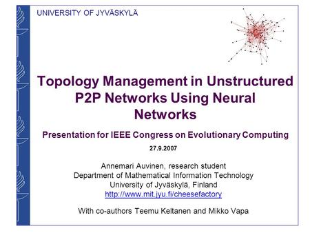 UNIVERSITY OF JYVÄSKYLÄ Topology Management in Unstructured P2P Networks Using Neural Networks Presentation for IEEE Congress on Evolutionary Computing.