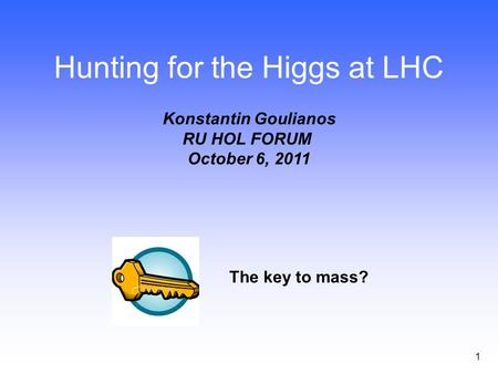 1 Hunting for the Higgs at LHC Konstantin Goulianos RU HOL FORUM October 6, 2011 The key to mass?