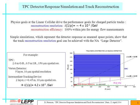 "D. Peterson, ""TPC Detector Response Simulation and Track Reconstruction"", Paris, 22-April-2004 1 For example: TPC: 2.0 m O.R., 0.5 m I.R., 150  m spatial."