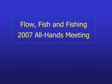 Flow, Fish and Fishing 2007 All-Hands Meeting. F3's Bottom Line… Larval transport is a stochastic process driven by coastal stirring Fish stocks, yields.