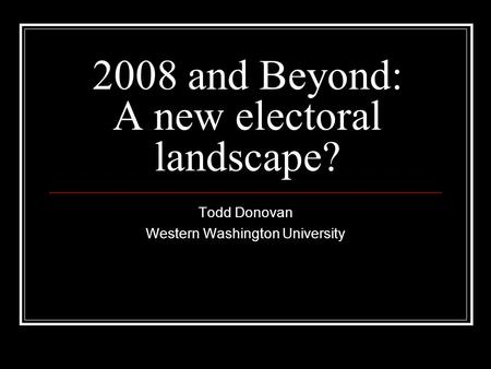 2008 and Beyond: A new electoral landscape? Todd Donovan Western Washington University.