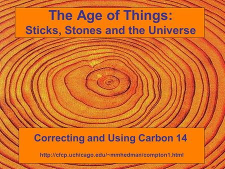 The Age of Things: Sticks, Stones and the Universe Correcting and Using Carbon 14