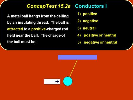 ConcepTest 15.2aConductors I ConcepTest 15.2a Conductors I 1) positive 2) negative 3) neutral 4) positive or neutral 5) negative or neutral A metal ball.
