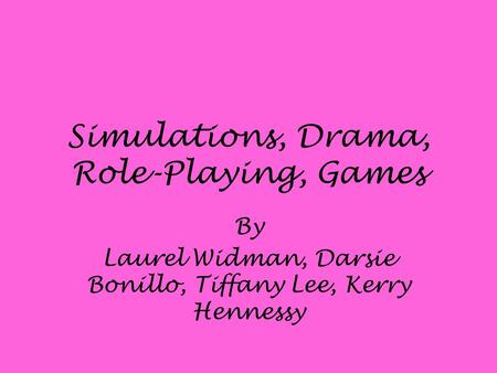 Simulations, Drama, Role-Playing, Games By Laurel Widman, Darsie Bonillo, Tiffany Lee, Kerry Hennessy.