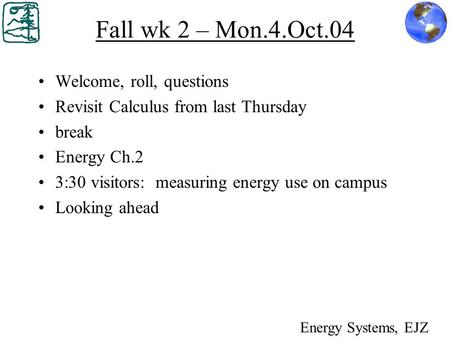 Fall wk 2 – Mon.4.Oct.04 Welcome, roll, questions Revisit Calculus from last Thursday break Energy Ch.2 3:30 visitors: measuring energy use on campus Looking.