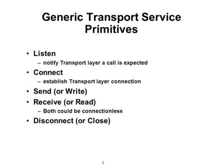 1 Generic Transport Service Primitives Listen –notify Transport layer a call is expected Connect –establish Transport layer connection Send (or Write)