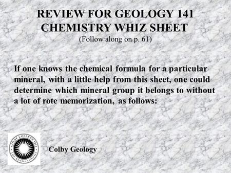 REVIEW FOR GEOLOGY 141 CHEMISTRY WHIZ SHEET (Follow along on p. 61) If one knows the chemical formula for a particular mineral, with a little help from.
