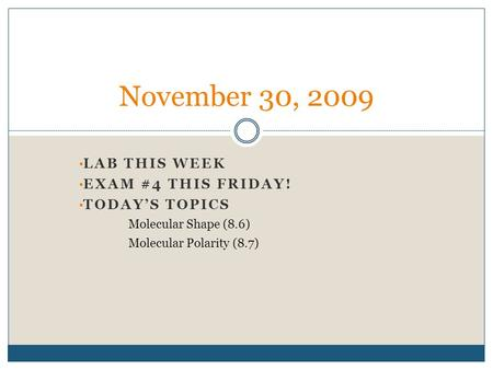 LAB THIS WEEK EXAM #4 THIS FRIDAY! TODAY'S TOPICS Molecular Shape (8.6) Molecular Polarity (8.7) November 30, 2009.