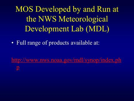 MOS Developed by and Run at the NWS Meteorological Development Lab (MDL) Full range of products available at:
