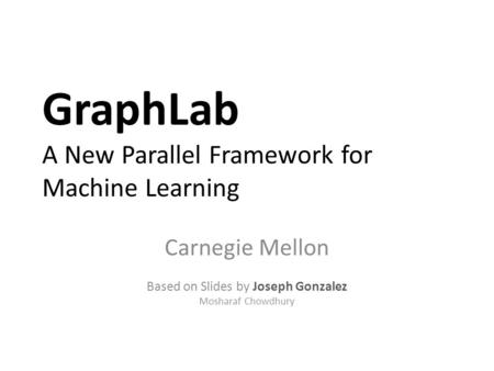 GraphLab A New Parallel Framework for Machine Learning Carnegie Mellon Based on Slides by Joseph Gonzalez Mosharaf Chowdhury.