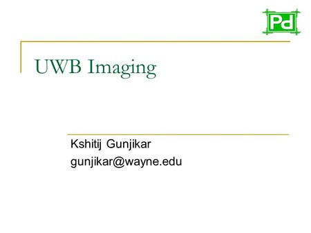 UWB Imaging Kshitij Gunjikar What is UWB? First of all, the term ultra wideband is a relatively new term to describe a technology.