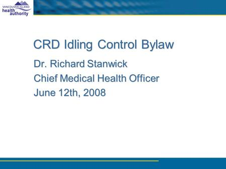 CRD Idling Control Bylaw Dr. Richard Stanwick Chief Medical Health Officer June 12th, 2008.