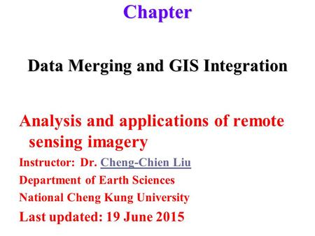 Data Merging and GIS Integration Analysis and applications of remote sensing imagery Instructor: Dr. Cheng-Chien LiuCheng-Chien Liu Department of Earth.