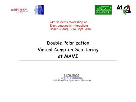 Double Polarization Virtual Compton Scattering at MAMI Luca Doria for the A1 Collaboration Institut fuer Kernphysik, Mainz (Germany) 24 th Students' Workshop.