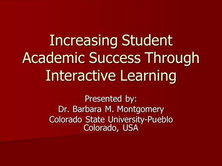 Increasing Student Academic Success Through Interactive Learning Presented by: Dr. Barbara M. Montgomery Colorado State University-Pueblo Colorado, USA.
