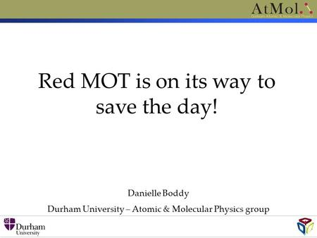 Danielle Boddy Durham University – Atomic & Molecular Physics group Red MOT is on its way to save the day!