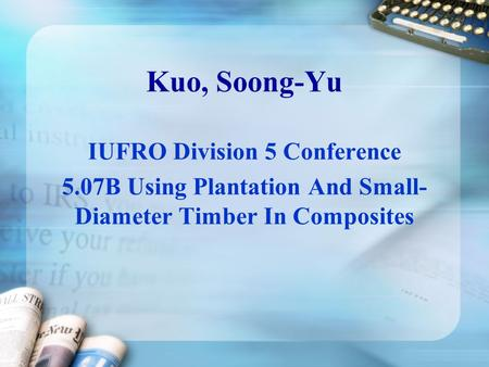 Kuo, Soong-Yu IUFRO Division 5 Conference 5.07B Using Plantation And Small- Diameter Timber In Composites.