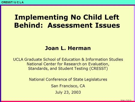 CRESST / U C L A Slide 1, 7-23-03 Implementing No Child Left Behind: Assessment Issues Joan L. Herman UCLA Graduate School of Education & Information Studies.