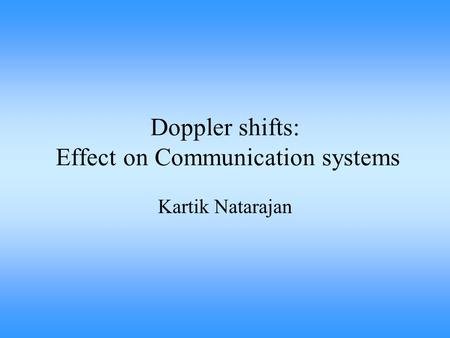 Doppler shifts: Effect on Communication systems Kartik Natarajan.