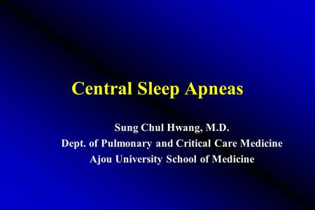 Central Sleep Apneas Sung Chul Hwang, M.D. Dept. of Pulmonary and Critical Care Medicine Ajou University School of Medicine.