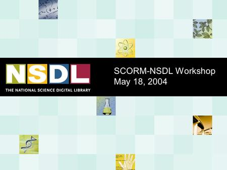 SCORM-NSDL Workshop May 18, 2004. - 2 - Educational Materials are Scattered across the Internet NASA Math Forum State standards Scientific American Ask.