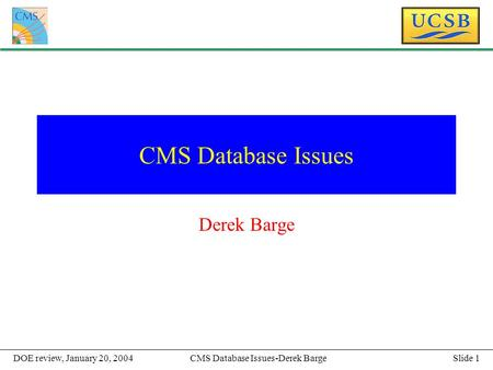 Slide 1CMS Database Issues-Derek BargeDOE review, January 20, 2004 CMS Database Issues Derek Barge.