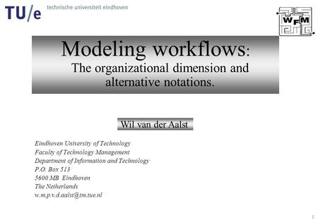1 Modeling workflows : The organizational dimension and alternative notations. Wil van der Aalst Eindhoven University of Technology Faculty of Technology.