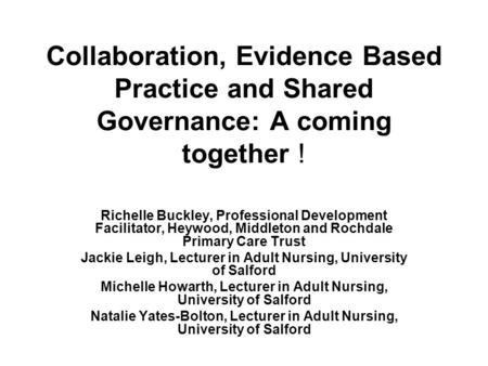 Collaboration, Evidence Based Practice and Shared Governance: A coming together ! Richelle Buckley, Professional Development Facilitator, Heywood, Middleton.
