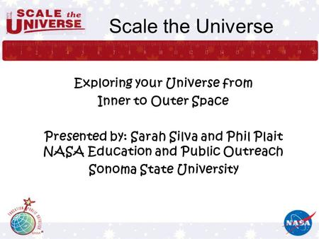 Scale the Universe Exploring your Universe from Inner to Outer Space Presented by: Sarah Silva and Phil Plait NASA Education and Public Outreach Sonoma.