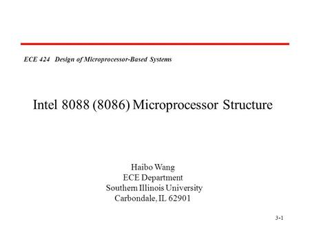 3-1 ECE 424 Design of Microprocessor-Based Systems Haibo Wang ECE Department Southern Illinois University Carbondale, IL 62901 Intel 8088 (8086) Microprocessor.