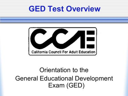 GED Test Overview Orientation to the General Educational Development Exam (GED)